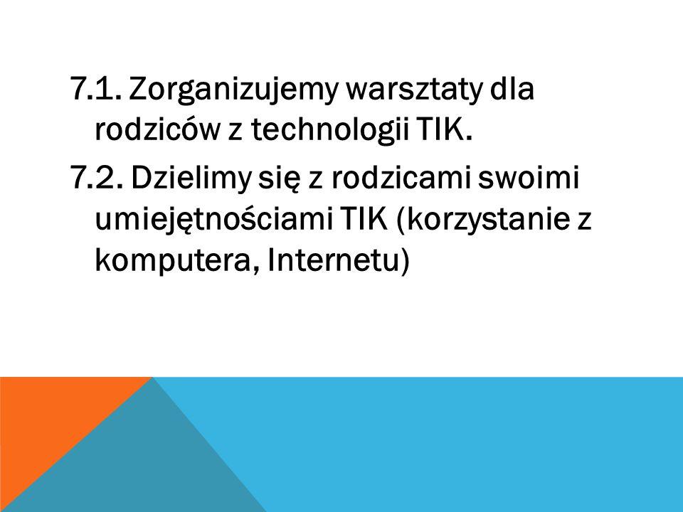 7.1. Zorganizujemy warsztaty dla rodziców z technologii TIK. 7.2. Dzielimy się z rodzicami swoimi umiejętnościami TIK (korzystanie z komputera, Intern