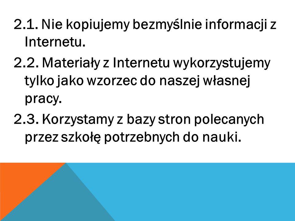 2.1. Nie kopiujemy bezmyślnie informacji z Internetu. 2.2. Materiały z Internetu wykorzystujemy tylko jako wzorzec do naszej własnej pracy. 2.3. Korzy