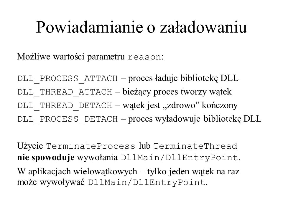 Powiadamianie o załadowaniu Możliwe wartości parametru reason : DLL_PROCESS_ATTACH – proces ładuje bibliotekę DLL DLL_THREAD_ATTACH – bieżący proces t