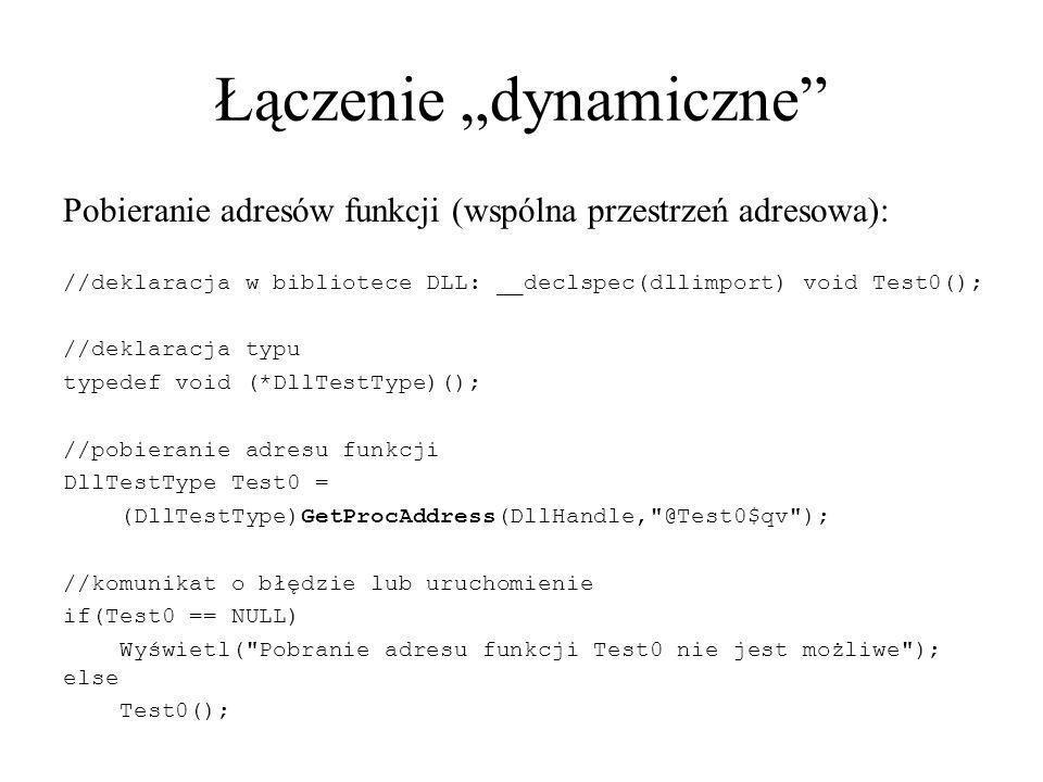 """Łączenie """"dynamiczne Pobieranie adresów funkcji (wspólna przestrzeń adresowa): //deklaracja w bibliotece DLL: __declspec(dllimport) void Test0(); //deklaracja typu typedef void (*DllTestType)(); //pobieranie adresu funkcji DllTestType Test0 = (DllTestType)GetProcAddress(DllHandle, @Test0$qv ); //komunikat o błędzie lub uruchomienie if(Test0 == NULL) Wyświetl( Pobranie adresu funkcji Test0 nie jest możliwe ); else Test0();"""