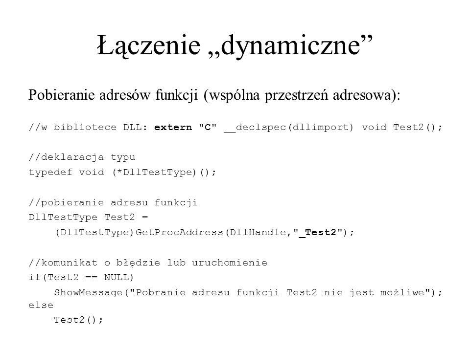 """Łączenie """"dynamiczne Pobieranie adresów funkcji (wspólna przestrzeń adresowa): //w bibliotece DLL: extern C __declspec(dllimport) void Test2(); //deklaracja typu typedef void (*DllTestType)(); //pobieranie adresu funkcji DllTestType Test2 = (DllTestType)GetProcAddress(DllHandle, _Test2 ); //komunikat o błędzie lub uruchomienie if(Test2 == NULL) ShowMessage( Pobranie adresu funkcji Test2 nie jest możliwe ); else Test2();"""