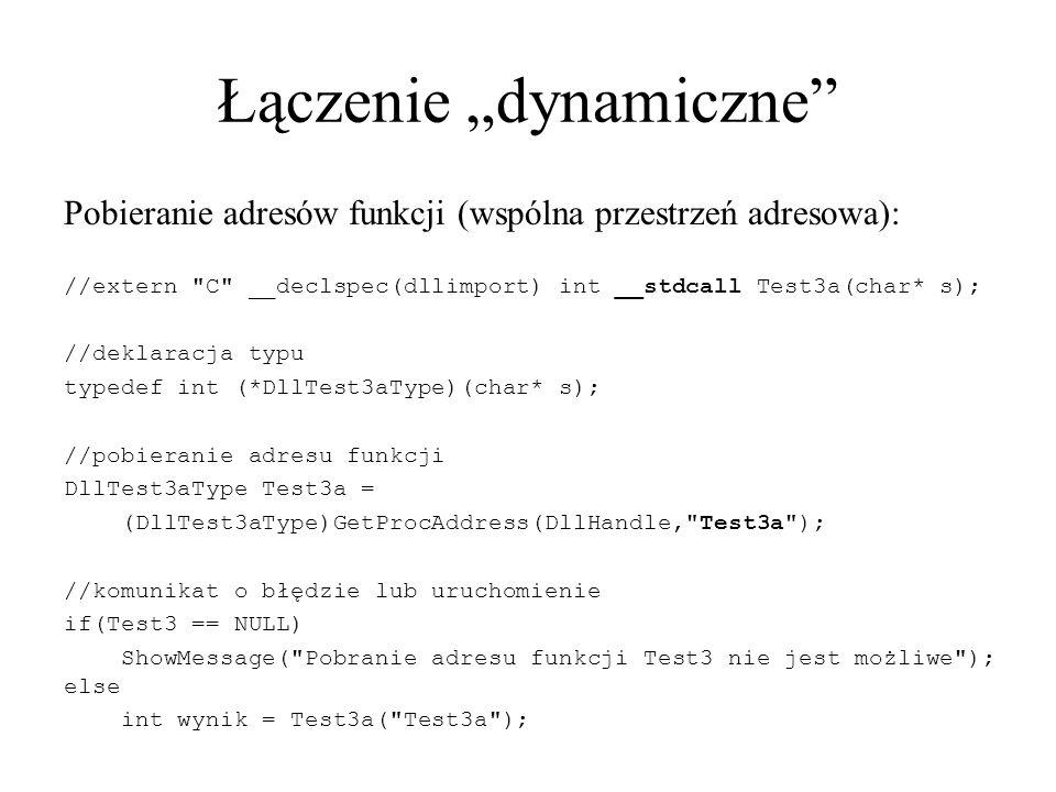 """Łączenie """"dynamiczne Pobieranie adresów funkcji (wspólna przestrzeń adresowa): //extern C __declspec(dllimport) int __stdcall Test3a(char* s); //deklaracja typu typedef int (*DllTest3aType)(char* s); //pobieranie adresu funkcji DllTest3aType Test3a = (DllTest3aType)GetProcAddress(DllHandle, Test3a ); //komunikat o błędzie lub uruchomienie if(Test3 == NULL) ShowMessage( Pobranie adresu funkcji Test3 nie jest możliwe ); else int wynik = Test3a( Test3a );"""