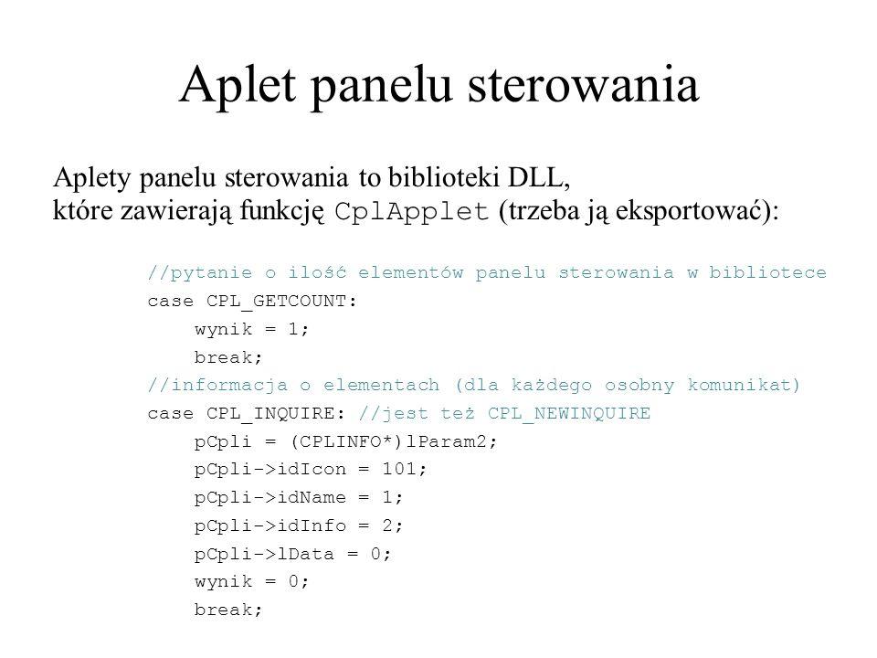 Aplet panelu sterowania Aplety panelu sterowania to biblioteki DLL, które zawierają funkcję CplApplet (trzeba ją eksportować): //pytanie o ilość elementów panelu sterowania w bibliotece case CPL_GETCOUNT: wynik = 1; break; //informacja o elementach (dla każdego osobny komunikat) case CPL_INQUIRE: //jest też CPL_NEWINQUIRE pCpli = (CPLINFO*)lParam2; pCpli->idIcon = 101; pCpli->idName = 1; pCpli->idInfo = 2; pCpli->lData = 0; wynik = 0; break;