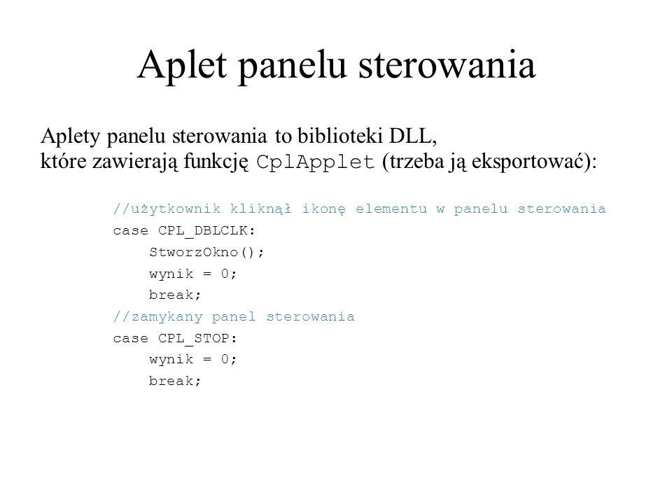 Aplet panelu sterowania Aplety panelu sterowania to biblioteki DLL, które zawierają funkcję CplApplet (trzeba ją eksportować): //użytkownik kliknął ikonę elementu w panelu sterowania case CPL_DBLCLK: StworzOkno(); wynik = 0; break; //zamykany panel sterowania case CPL_STOP: wynik = 0; break;