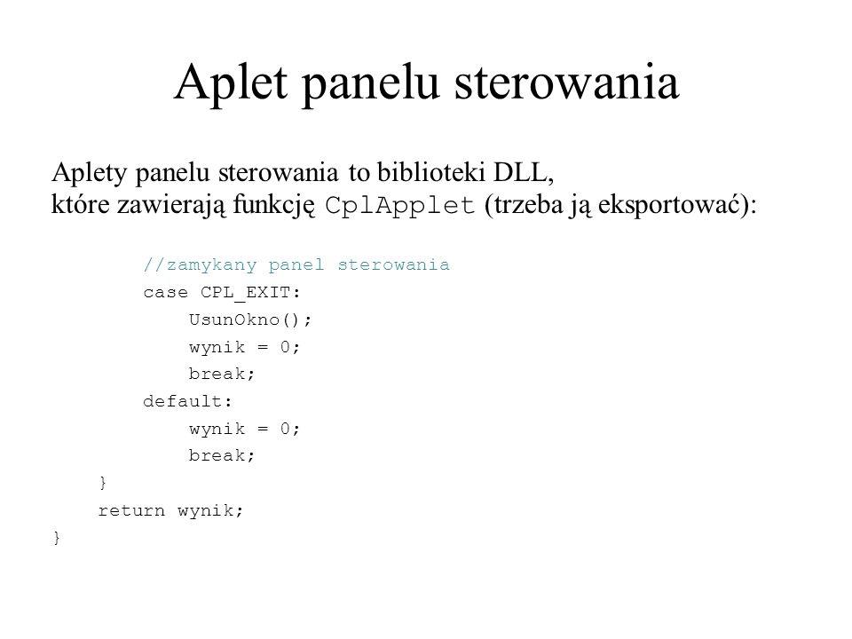 Aplet panelu sterowania Aplety panelu sterowania to biblioteki DLL, które zawierają funkcję CplApplet (trzeba ją eksportować): //zamykany panel sterowania case CPL_EXIT: UsunOkno(); wynik = 0; break; default: wynik = 0; break; } return wynik; }