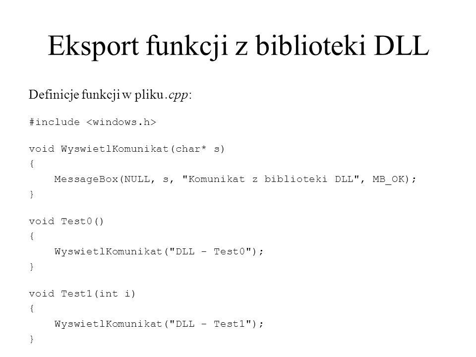 Eksport funkcji z biblioteki DLL Definicje funkcji w pliku.cpp: #include void WyswietlKomunikat(char* s) { MessageBox(NULL, s, Komunikat z biblioteki DLL , MB_OK); } void Test0() { WyswietlKomunikat( DLL - Test0 ); } void Test1(int i) { WyswietlKomunikat( DLL - Test1 ); }