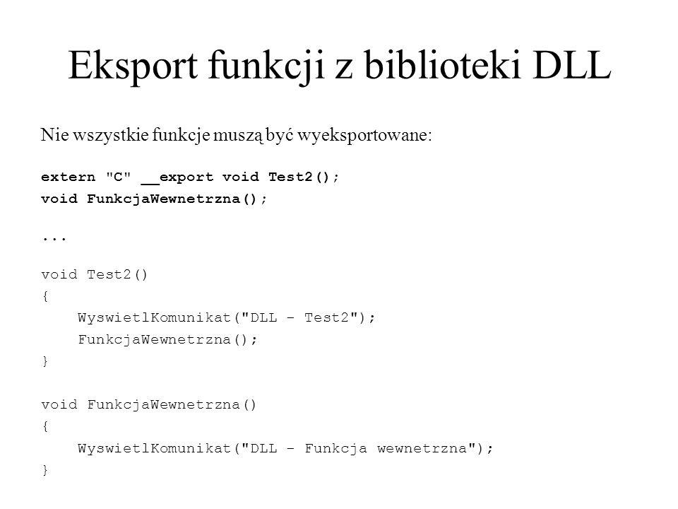 Eksport funkcji z biblioteki DLL Nie wszystkie funkcje muszą być wyeksportowane: extern C __export void Test2(); void FunkcjaWewnetrzna();...