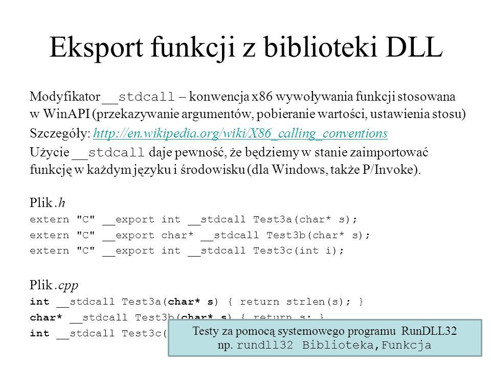 Eksport funkcji z biblioteki DLL Modyfikator __stdcall – konwencja x86 wywoływania funkcji stosowana w WinAPI (przekazywanie argumentów, pobieranie wartości, ustawienia stosu) Szczegóły: http://en.wikipedia.org/wiki/X86_calling_conventionshttp://en.wikipedia.org/wiki/X86_calling_conventions Użycie __stdcall daje pewność, że będziemy w stanie zaimportować funkcję w każdym języku i środowisku (dla Windows, także P/Invoke).