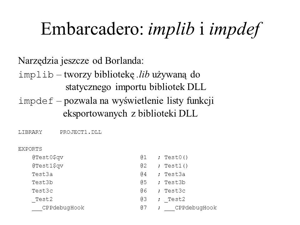 Embarcadero: implib i impdef Narzędzia jeszcze od Borlanda: implib – tworzy bibliotekę.lib używaną do statycznego importu bibliotek DLL impdef – pozwala na wyświetlenie listy funkcji eksportowanych z biblioteki DLL LIBRARY PROJECT1.DLL EXPORTS @Test0$qv @1 ; Test0() @Test1$qv @2 ; Test1() Test3a @4 ; Test3a Test3b @5 ; Test3b Test3c @6 ; Test3c _Test2 @3 ; _Test2 ___CPPdebugHook @7 ; ___CPPdebugHook