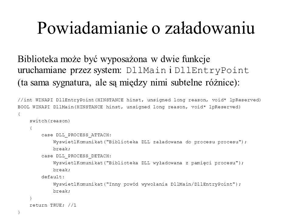 Powiadamianie o załadowaniu Biblioteka może być wyposażona w dwie funkcje uruchamiane przez system: DllMain i DllEntryPoint (ta sama sygnatura, ale są między nimi subtelne różnice): //int WINAPI DllEntryPoint(HINSTANCE hinst, unsigned long reason, void* lpReserved) BOOL WINAPI DllMain(HINSTANCE hinst, unsigned long reason, void* lpReserved) { switch(reason) { case DLL_PROCESS_ATTACH: WyswietlKomunikat( Biblioteka DLL załadowana do procesu procesu ); break; case DLL_PROCESS_DETACH: WyswietlKomunikat( Biblioteka DLL wyładowana z pamięci procesu ); break; default: WyswietlKomunikat( Inny powód wywołania DllMain/DllEntryPoint ); break; } return TRUE; //1 }