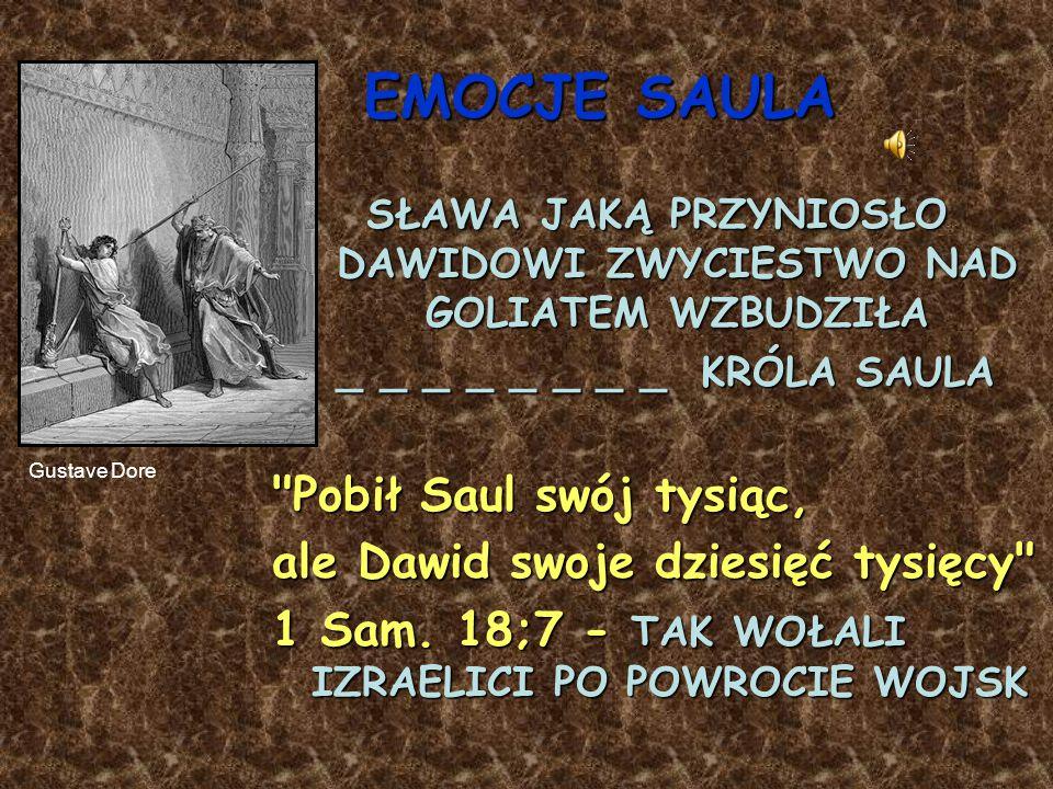 EMOCJE SAULA SŁAWA JAKĄ PRZYNIOSŁO DAWIDOWI ZWYCIESTWO NAD GOLIATEM WZBUDZIŁA _ _ _ _ _ _ _ _ KRÓLA SAULA _ _ _ _ _ _ _ _ KRÓLA SAULA Pobił Saul swój tysiąc, ale Dawid swoje dziesięć tysięcy 1 Sam.