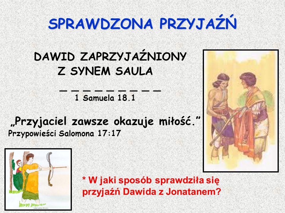 """SPRAWDZONA PRZYJAŹŃ DAWID ZAPRZYJAŹNIONY Z SYNEM SAULA _ _ _ _ _ _ _ _ _ 1 Samuela 18.1 """"Przyjaciel zawsze okazuje miłość. Przypowieści Salomona 17:17 * W jaki sposób sprawdziła się przyjaźń Dawida z Jonatanem?"""