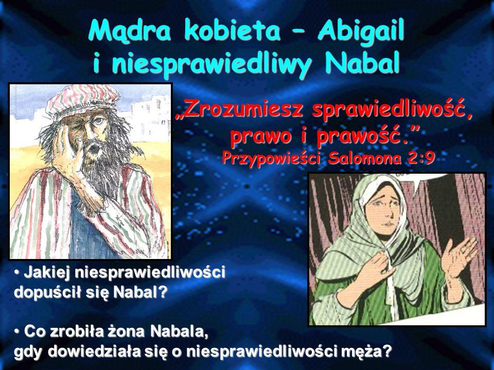 """""""Zrozumiesz sprawiedliwość, prawo i prawość. Przypowieści Salomona 2:9 Mądra kobieta – Abigail i niesprawiedliwy Nabal J Jakiej niesprawiedliwości dopuścił się Nabal."""