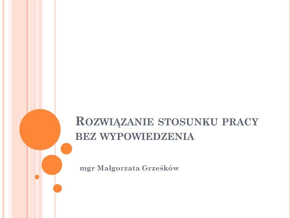 R OZWIĄZANIE STOSUNKU PRACY BEZ WYPOWIEDZENIA mgr Małgorzata Grześków