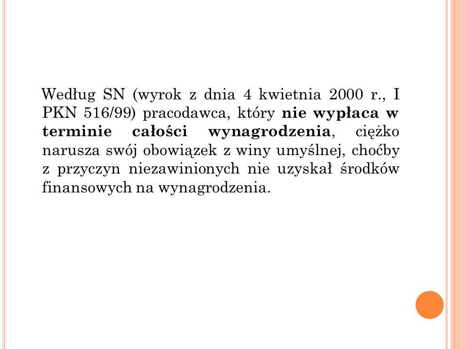 Według SN (wyrok z dnia 4 kwietnia 2000 r., I PKN 516/99) pracodawca, który nie wypłaca w terminie całości wynagrodzenia, ciężko narusza swój obowiązek z winy umyślnej, choćby z przyczyn niezawinionych nie uzyskał środków finansowych na wynagrodzenia.
