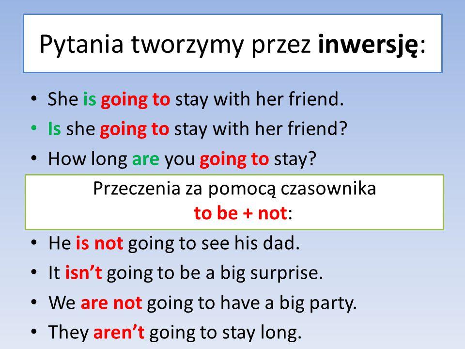 She is going to stay with her friend. Is she going to stay with her friend? How long are you going to stay? Przeczenia za pomocą czasownika to be + no