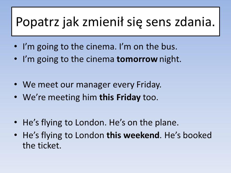 Popatrz jak zmienił się sens zdania. I'm going to the cinema. I'm on the bus. I'm going to the cinema tomorrow night. We meet our manager every Friday