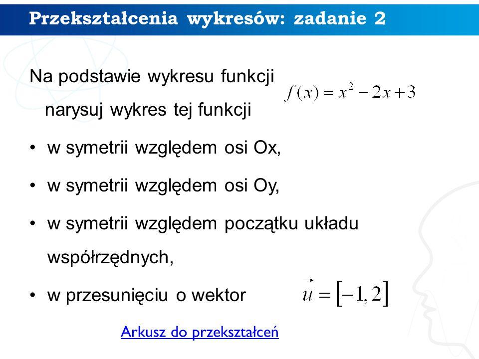 Na podstawie wykresu funkcji narysuj wykres tej funkcji w symetrii względem osi Ox, w symetrii względem osi Oy, w symetrii względem początku układu współrzędnych, w przesunięciu o wektor 12 Arkusz do przekształceń Przekształcenia wykresów: zadanie 2