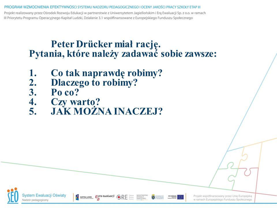 Peter Drücker miał rację. Pytania, które należy zadawać sobie zawsze: 1.Co tak naprawdę robimy? 2.Dlaczego to robimy? 3.Po co? 4.Czy warto? 5.JAK MOŻN