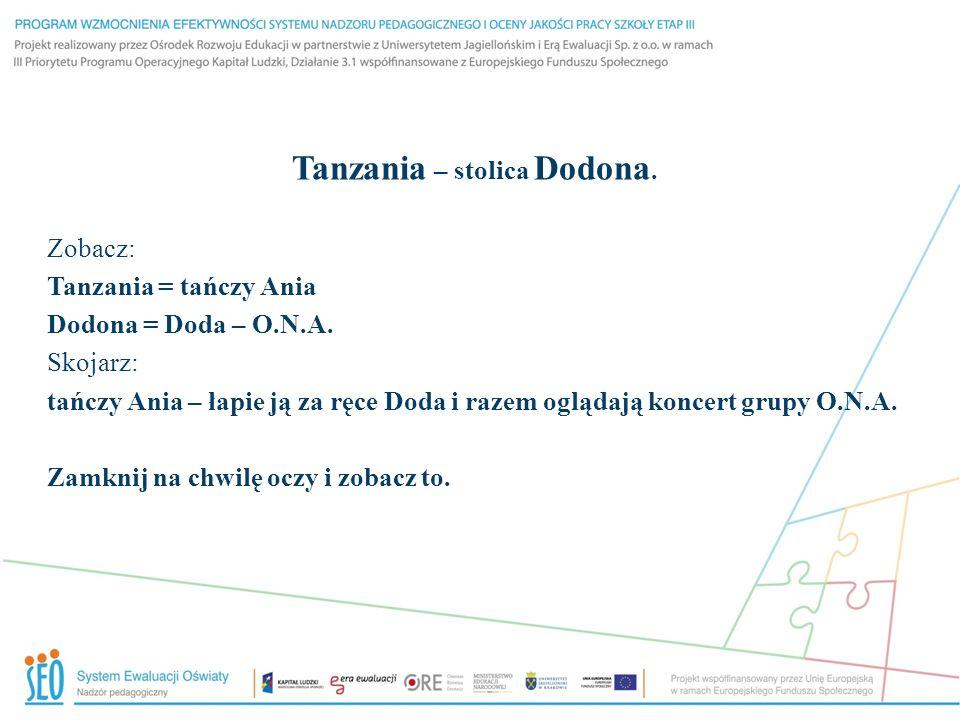 Tanzania – stolica Dodona. Zobacz: Tanzania = tańczy Ania Dodona = Doda – O.N.A. Skojarz: tańczy Ania – łapie ją za ręce Doda i razem oglądają koncert