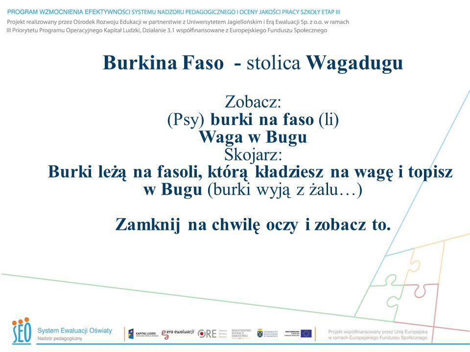 Burkina Faso - stolica Wagadugu Zobacz: (Psy) burki na faso (li) Waga w Bugu Skojarz: Burki leżą na fasoli, którą kładziesz na wagę i topisz w Bugu (b