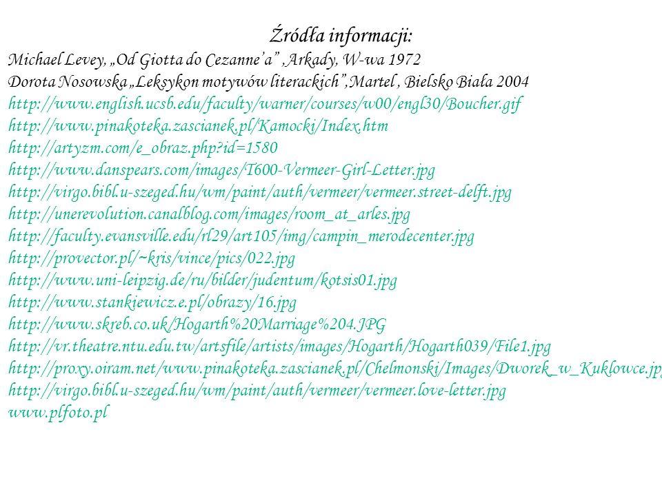 "Źródła informacji: Michael Levey, ""Od Giotta do Cezanne'a ,Arkady, W-wa 1972 Dorota Nosowska ""Leksykon motywów literackich ,Martel, Bielsko Biała 2004 http://www.english.ucsb.edu/faculty/warner/courses/w00/engl30/Boucher.gif http://www.pinakoteka.zascianek.pl/Kamocki/Index.htm http://artyzm.com/e_obraz.php?id=1580 http://www.danspears.com/images/T600-Vermeer-Girl-Letter.jpg http://virgo.bibl.u-szeged.hu/wm/paint/auth/vermeer/vermeer.street-delft.jpg http://unerevolution.canalblog.com/images/room_at_arles.jpg http://faculty.evansville.edu/rl29/art105/img/campin_merodecenter.jpg http://provector.pl/~kris/vince/pics/022.jpg http://www.uni-leipzig.de/ru/bilder/judentum/kotsis01.jpg http://www.stankiewicz.e.pl/obrazy/16.jpg http://www.skreb.co.uk/Hogarth%20Marriage%204.JPG http://vr.theatre.ntu.edu.tw/artsfile/artists/images/Hogarth/Hogarth039/File1.jpg http://proxy.oiram.net/www.pinakoteka.zascianek.pl/Chelmonski/Images/Dworek_w_Kuklowce.jpg http://virgo.bibl.u-szeged.hu/wm/paint/auth/vermeer/vermeer.love-letter.jpg www.plfoto.pl"