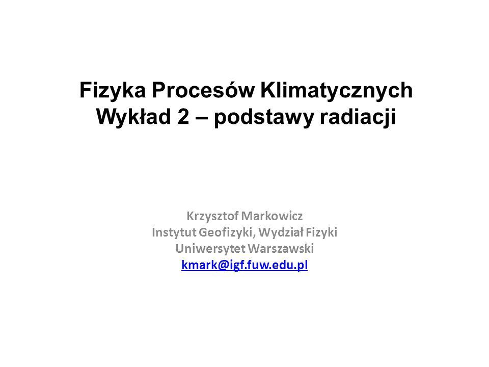 Fizyka Procesów Klimatycznych Wykład 2 – podstawy radiacji Krzysztof Markowicz Instytut Geofizyki, Wydział Fizyki Uniwersytet Warszawski kmark@igf.fuw.edu.pl