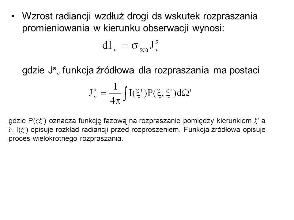 Wzrost radiancji wzdłuż drogi ds wskutek rozpraszania promieniowania w kierunku obserwacji wynosi: gdzie J s funkcja źródłowa dla rozpraszania ma postaci gdzie P(  ') oznacza funkcję fazową na rozpraszanie pomiędzy kierunkiem  ' a , I(  ') opisuje rozkład radiancji przed rozproszeniem.