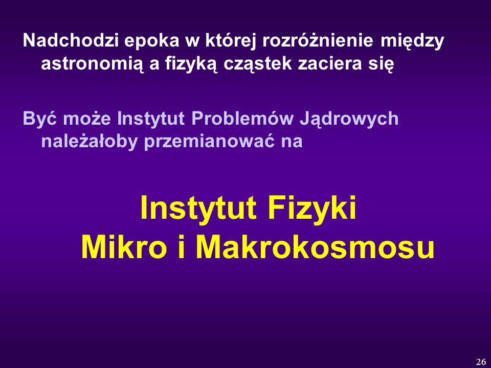 26 Nadchodzi epoka w której rozróżnienie między astronomią a fizyką cząstek zaciera się Być może Instytut Problemów Jądrowych należałoby przemianować na Instytut Fizyki Mikro i Makrokosmosu
