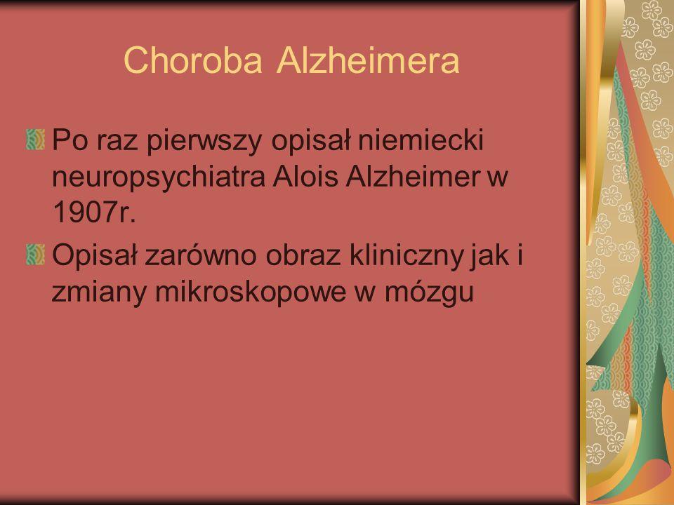 Choroba Alzheimera Po raz pierwszy opisał niemiecki neuropsychiatra Alois Alzheimer w 1907r. Opisał zarówno obraz kliniczny jak i zmiany mikroskopowe
