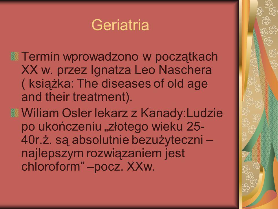 Geriatria Termin wprowadzono w początkach XX w. przez Ignatza Leo Naschera ( książka: The diseases of old age and their treatment). Wiliam Osler lekar