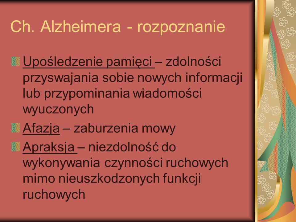 Ch. Alzheimera - rozpoznanie Upośledzenie pamięci – zdolności przyswajania sobie nowych informacji lub przypominania wiadomości wyuczonych Afazja – za