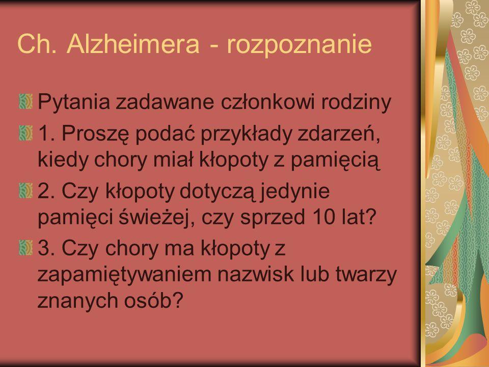 Ch. Alzheimera - rozpoznanie Pytania zadawane członkowi rodziny 1. Proszę podać przykłady zdarzeń, kiedy chory miał kłopoty z pamięcią 2. Czy kłopoty