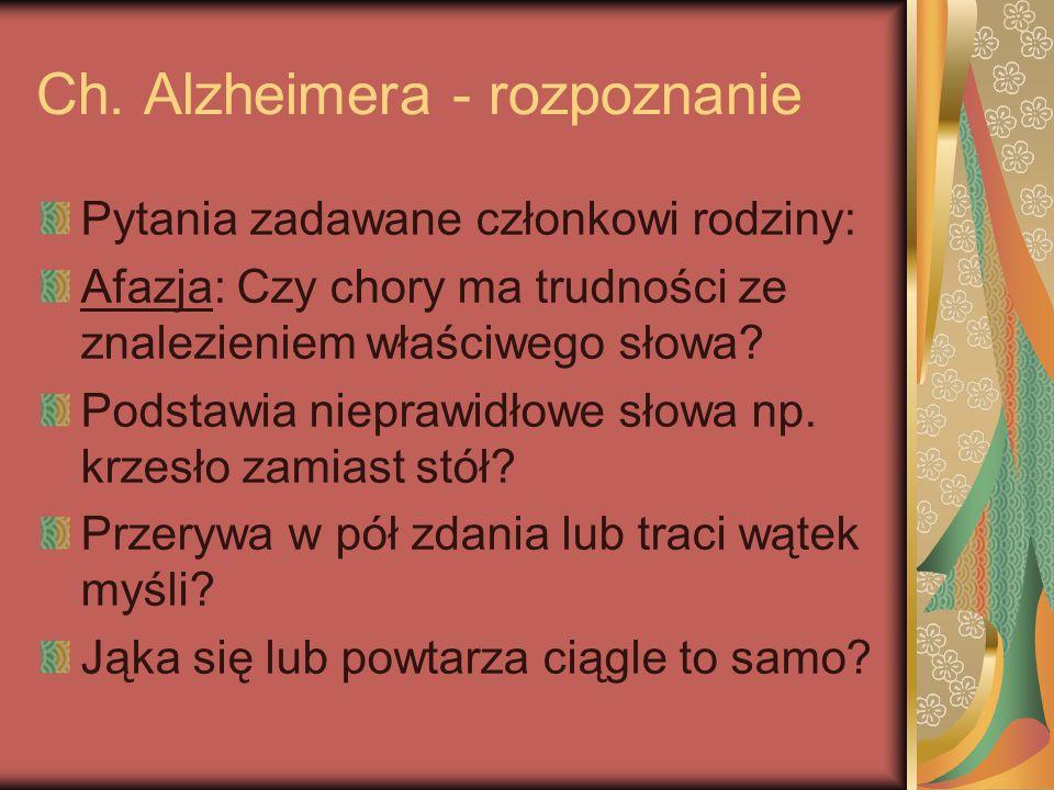 Ch. Alzheimera - rozpoznanie Pytania zadawane członkowi rodziny: Afazja: Czy chory ma trudności ze znalezieniem właściwego słowa? Podstawia nieprawidł