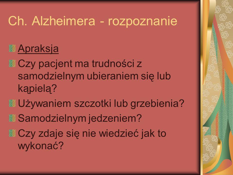 Ch. Alzheimera - rozpoznanie Apraksja Czy pacjent ma trudności z samodzielnym ubieraniem się lub kąpielą? Używaniem szczotki lub grzebienia? Samodziel