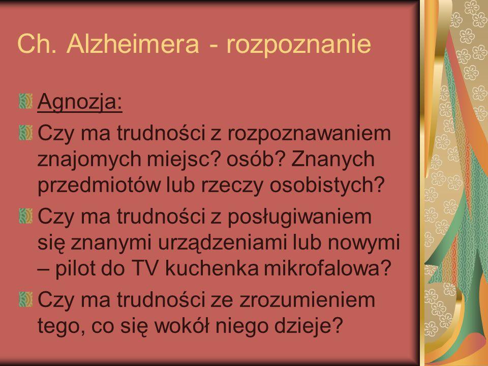 Ch. Alzheimera - rozpoznanie Agnozja: Czy ma trudności z rozpoznawaniem znajomych miejsc? osób? Znanych przedmiotów lub rzeczy osobistych? Czy ma trud