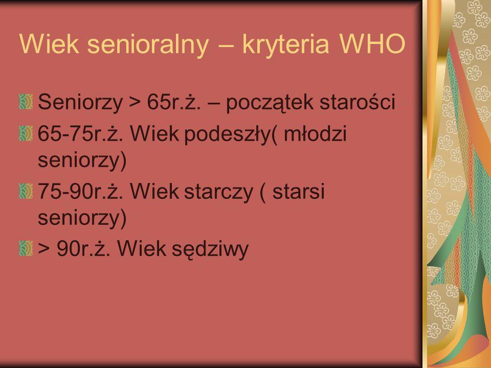Wiek senioralny – kryteria WHO Seniorzy > 65r.ż. – początek starości 65-75r.ż. Wiek podeszły( młodzi seniorzy) 75-90r.ż. Wiek starczy ( starsi seniorz