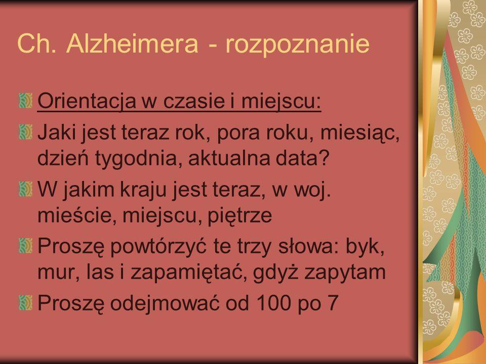 Ch. Alzheimera - rozpoznanie Orientacja w czasie i miejscu: Jaki jest teraz rok, pora roku, miesiąc, dzień tygodnia, aktualna data? W jakim kraju jest