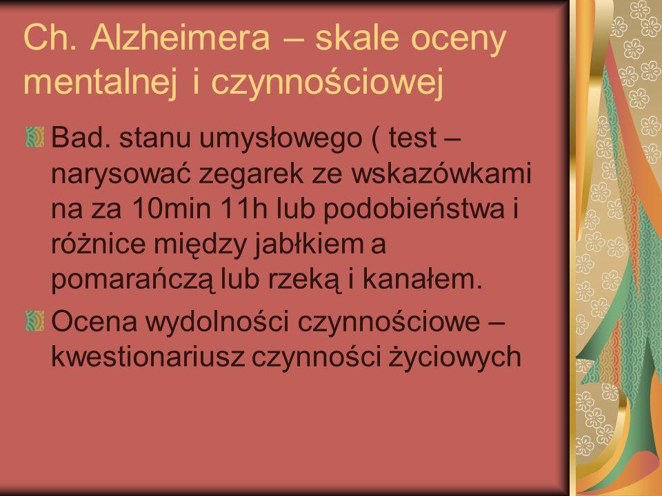 Ch. Alzheimera – skale oceny mentalnej i czynnościowej Bad. stanu umysłowego ( test – narysować zegarek ze wskazówkami na za 10min 11h lub podobieństw