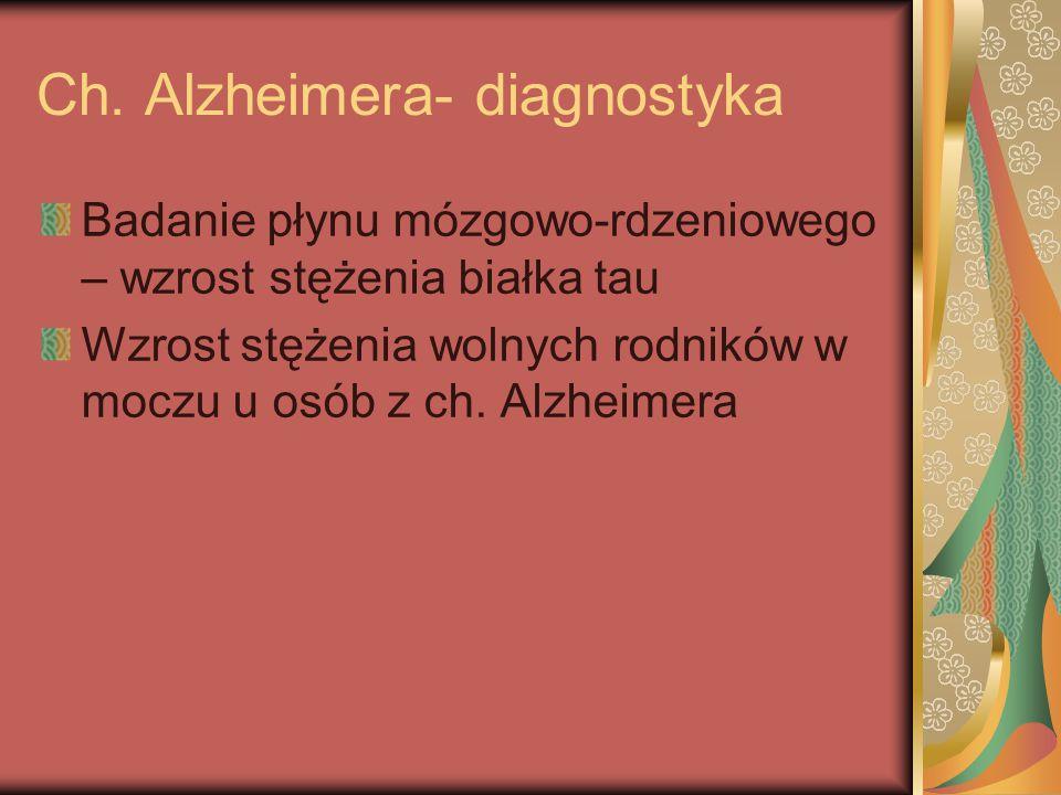 Ch. Alzheimera- diagnostyka Badanie płynu mózgowo-rdzeniowego – wzrost stężenia białka tau Wzrost stężenia wolnych rodników w moczu u osób z ch. Alzhe