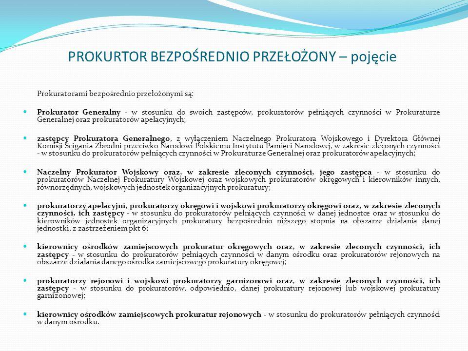 PROKURTOR BEZPOŚREDNIO PRZEŁOŻONY – pojęcie Prokuratorami bezpośrednio przełożonymi są: Prokurator Generalny - w stosunku do swoich zastępców, prokura