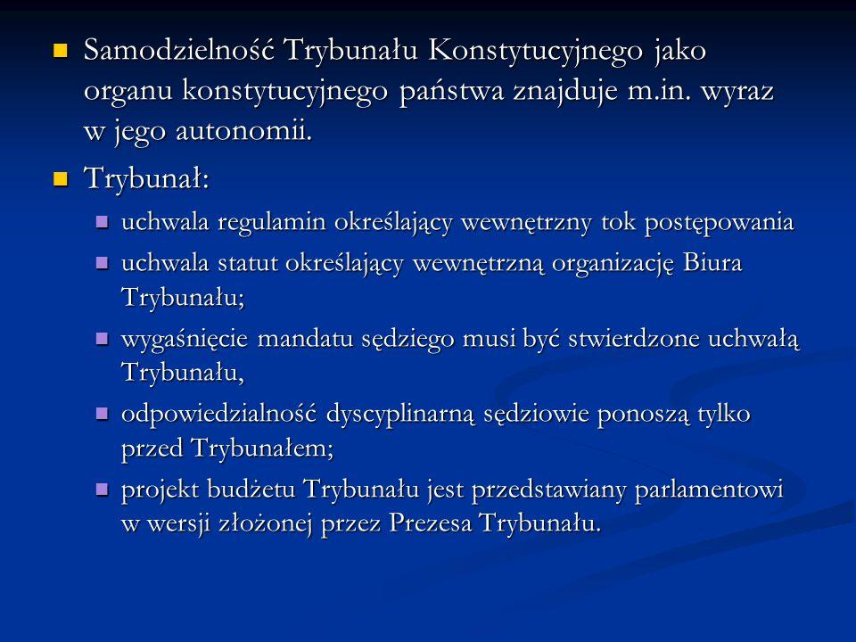 Samodzielność Trybunału Konstytucyjnego jako organu konstytucyjnego państwa znajduje m.in. wyraz w jego autonomii. Samodzielność Trybunału Konstytucyj