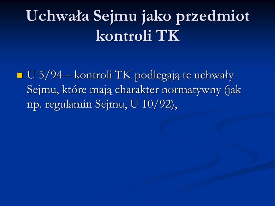 Uchwała Sejmu jako przedmiot kontroli TK U 5/94 – kontroli TK podlegają te uchwały Sejmu, które mają charakter normatywny (jak np. regulamin Sejmu, U