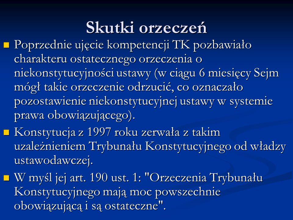 Skutki orzeczeń Poprzednie ujęcie kompetencji TK pozbawiało charakteru ostatecznego orzeczenia o niekonstytucyjności ustawy (w ciągu 6 miesięcy Sejm m