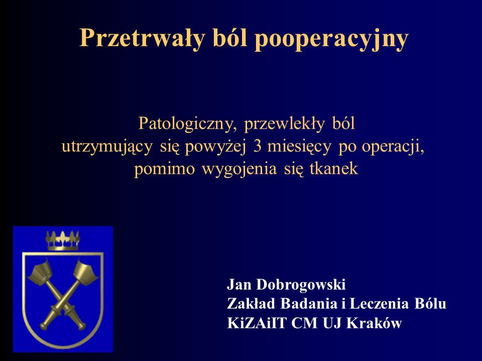 Patologiczny, przewlekły ból utrzymujący się powyżej 3 miesięcy po operacji, pomimo wygojenia się tkanek Przetrwały ból pooperacyjny Jan Dobrogowski Z