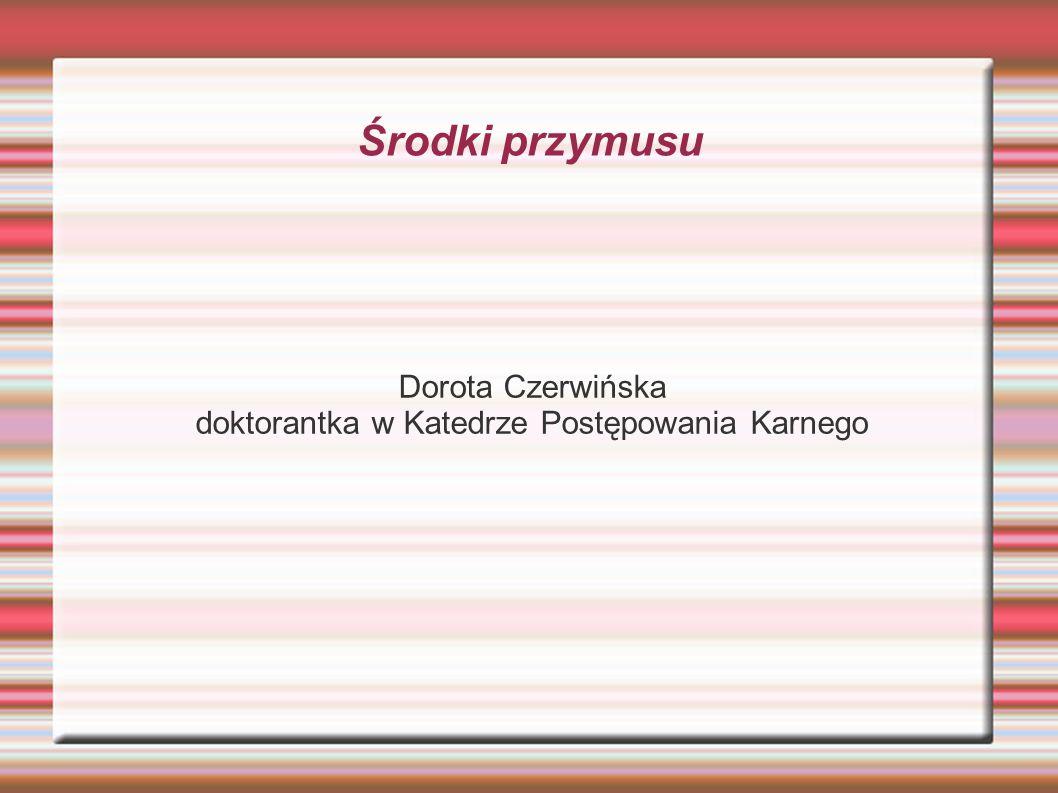 Środki przymusu Dorota Czerwińska doktorantka w Katedrze Postępowania Karnego