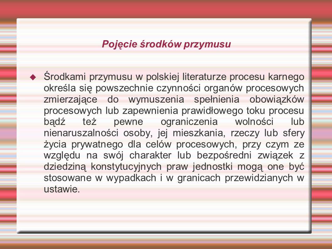 Pojęcie środków przymusu  Środkami przymusu w polskiej literaturze procesu karnego określa się powszechnie czynności organów procesowych zmierzające do wymuszenia spełnienia obowiązków procesowych lub zapewnienia prawidłowego toku procesu bądź też pewne ograniczenia wolności lub nienaruszalności osoby, jej mieszkania, rzeczy lub sfery życia prywatnego dla celów procesowych, przy czym ze względu na swój charakter lub bezpośredni związek z dziedziną konstytucyjnych praw jednostki mogą one być stosowane w wypadkach i w granicach przewidzianych w ustawie.