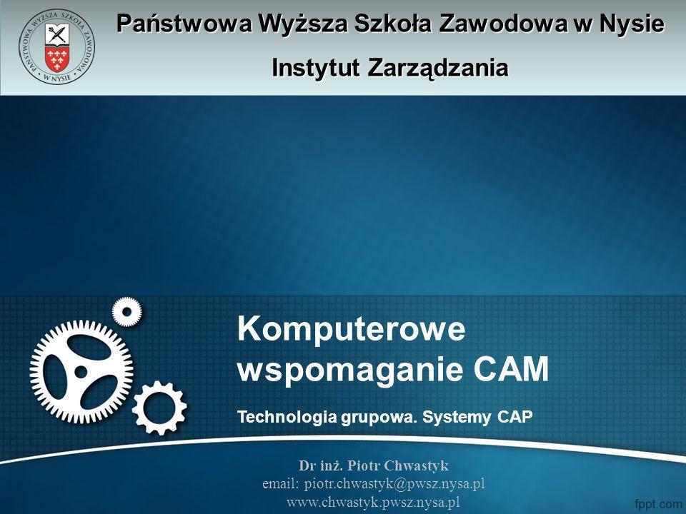 Komputerowe wspomaganie CAM Technologia grupowa. Systemy CAP Państwowa Wyższa Szkoła Zawodowa w Nysie Instytut Zarządzania Dr inż. Piotr Chwastyk emai