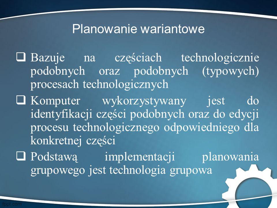 Planowanie wariantowe  Bazuje na częściach technologicznie podobnych oraz podobnych (typowych) procesach technologicznych  Komputer wykorzystywany j