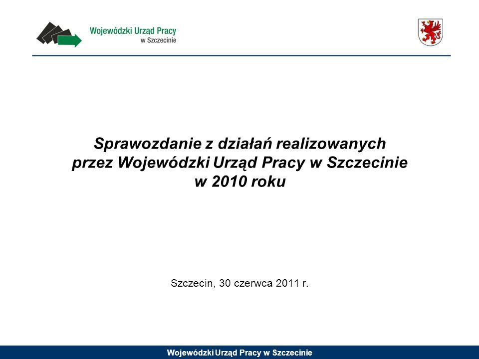 Wojewódzki Urząd Pracy w Szczecinie Sprawozdanie z działań realizowanych przez Wojewódzki Urząd Pracy w Szczecinie w 2010 roku Szczecin, 30 czerwca 20